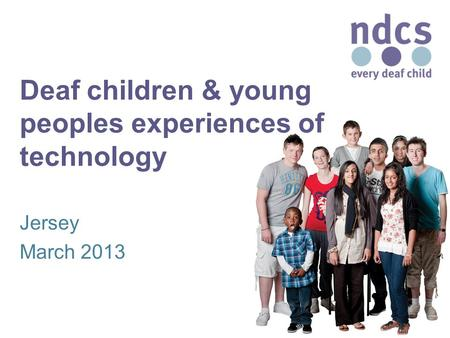 Deaf children & young peoples experiences of technology Jersey March 2013.