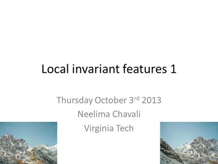 Local invariant features 1 Thursday October 3 rd 2013 Neelima Chavali Virginia Tech.
