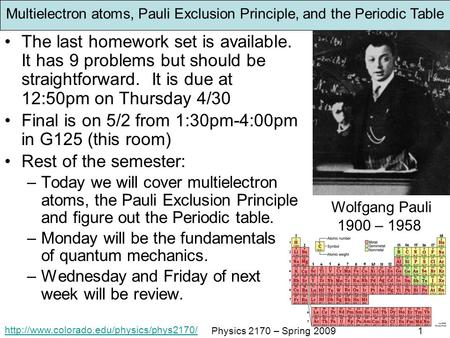 Physics 2170 – Spring 20091 Multielectron atoms, Pauli Exclusion Principle, and the Periodic Table The last homework.
