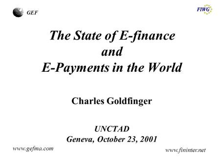 GEF The State of E-finance and E-Payments in the World Charles Goldfinger UNCTAD Geneva, October 23, 2001 www.gefma.com www.fininter.net.