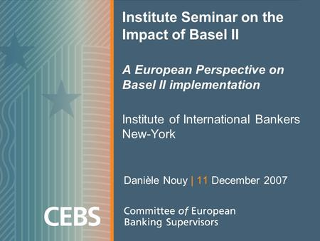 Institute Seminar on the Impact of Basel II A European Perspective on Basel II implementation Institute of International Bankers New-York Danièle Nouy.