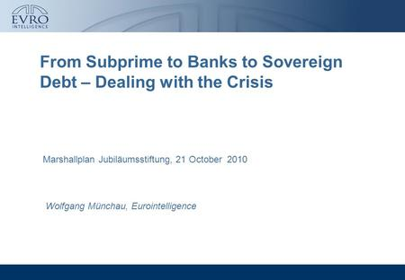 From Subprime to Banks to Sovereign Debt – Dealing with the Crisis Wolfgang Münchau, Eurointelligence Marshallplan Jubiläumsstiftung, 21 October 2010.
