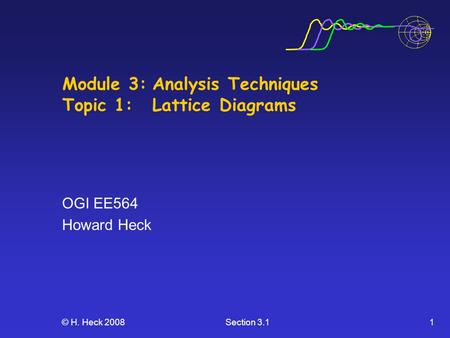 © H. Heck 2008Section 3.11 Module 3:Analysis Techniques Topic 1: Lattice Diagrams OGI EE564 Howard Heck.