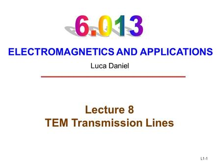L1-1 ELECTROMAGNETICS AND APPLICATIONS Lecture 8 TEM Transmission Lines Luca Daniel.