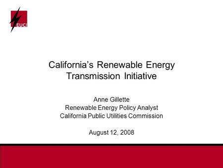 California's Renewable Energy Transmission Initiative Anne Gillette Renewable Energy Policy Analyst California Public Utilities Commission August 12, 2008.