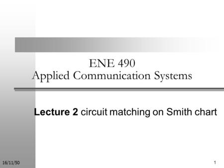 116/11/50 ENE 490 Applied Communication Systems Lecture 2 circuit matching on Smith chart.