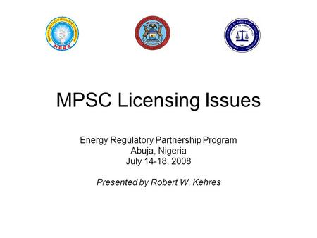 MPSC Licensing Issues Energy Regulatory Partnership Program Abuja, Nigeria July 14-18, 2008 Presented by Robert W. Kehres.