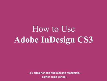 How to Use Adobe InDesign CS3 →by erika hansen and morgan stackman← →oakton high school ←