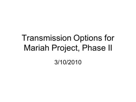 Transmission Options for Mariah Project, Phase II 3/10/2010.