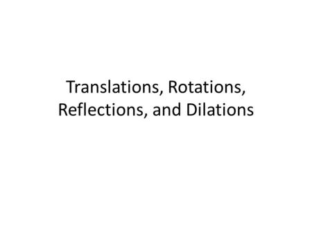 Translations, Rotations, Reflections, and Dilations.