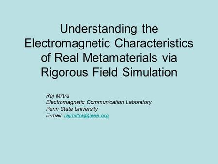 Understanding the Electromagnetic Characteristics of Real Metamaterials via Rigorous Field Simulation Raj Mittra Electromagnetic Communication Laboratory.