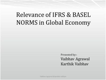 Relevance of IFRS & BASEL NORMS in Global Economy Vaibhav Agrawal & karthik vaibhav Presented by:- Vaibhav Agrawal Karthik Vaibhav.