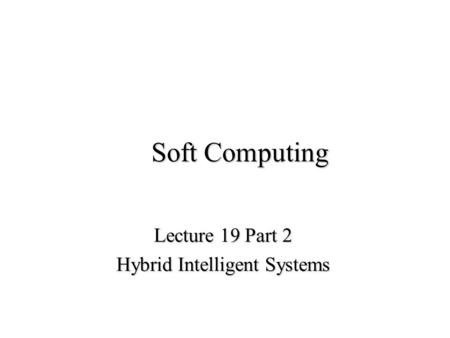 Soft Computing Lecture 19 Part 2 Hybrid Intelligent Systems.