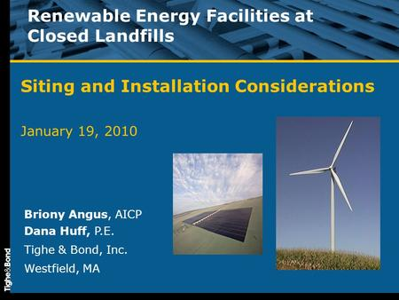 Renewable Energy Facilities at Closed Landfills Siting and Installation Considerations January 19, 2010 Briony Angus, AICP Dana Huff, P.E. Tighe & Bond,