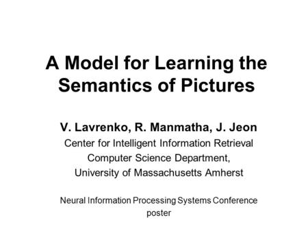 A Model for Learning the Semantics of Pictures V. Lavrenko, R. Manmatha, J. Jeon Center for Intelligent Information Retrieval Computer Science Department,