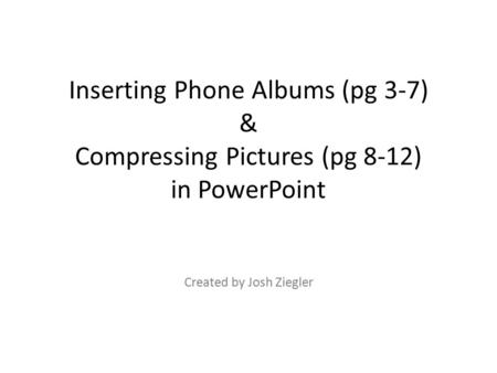 Inserting Phone Albums (pg 3-7) & Compressing Pictures (pg 8-12) in PowerPoint Created by Josh Ziegler.