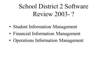 School District 2 Software Review 2003- ? Student Information Management Financial Information Management Operations Information Management.