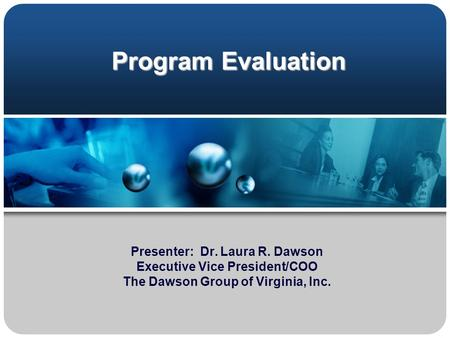 Program Evaluation Presenter: Dr. Laura R. Dawson Executive Vice President/COO The Dawson Group of Virginia, Inc.