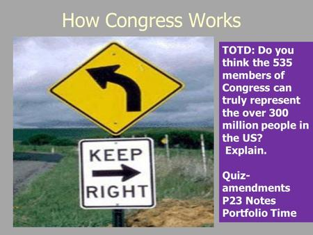 How Congress Works TOTD: Do you think the 535 members of Congress can truly represent the over 300 million people in the US? Explain. Quiz- amendments.