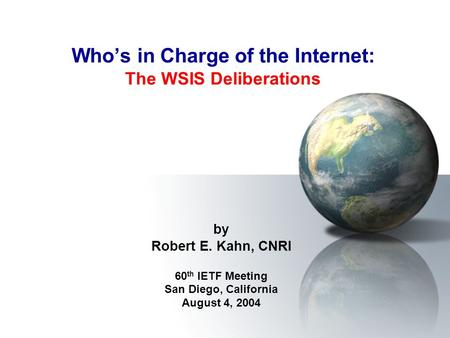 Who's in Charge of the Internet: The WSIS Deliberations by Robert E. Kahn, CNRI 60 th IETF Meeting San Diego, California August 4, 2004.