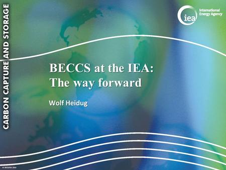 © OECD/IEA 2010 BECCS at the IEA: The way forward Wolf Heidug.