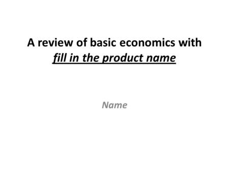 A review of basic economics with fill in the product name Name.