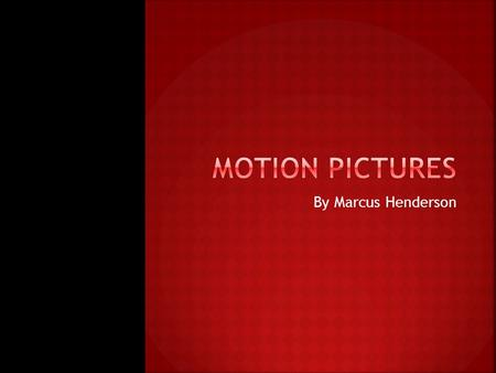 By Marcus Henderson.  My project is motion pictures.  A motion picture happens when a movie is created.