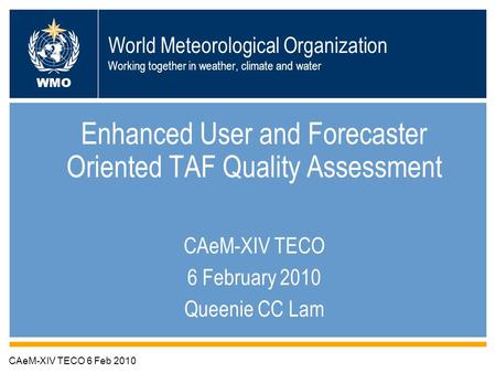 World Meteorological Organization Working together in weather, climate and water Enhanced User and Forecaster Oriented TAF Quality Assessment CAeM-XIV.