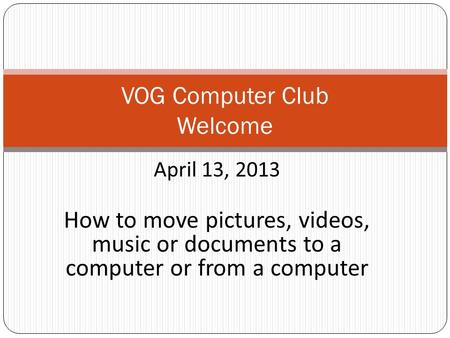 April 13, 2013 How to move pictures, videos, music or documents to a computer or from a computer VOG Computer Club Welcome.