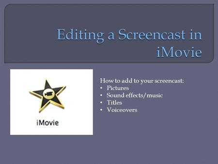 How to add to your screencast: Pictures Sound effects/music Titles Voiceovers.