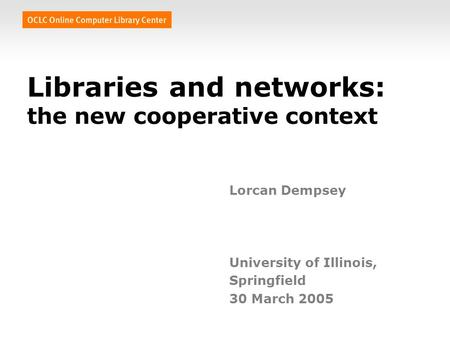 Libraries and networks: the new cooperative context Lorcan Dempsey University of Illinois, Springfield 30 March 2005.