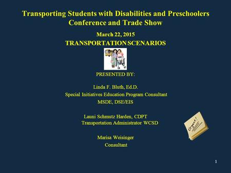 Transporting Students with Disabilities and Preschoolers Conference and Trade Show March 22, 2015 TRANSPORTATION SCENARIOS PRESENTED BY: Linda F. Bluth,