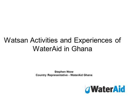 Watsan Activities and Experiences of WaterAid in Ghana Stephen Ntow Country Representative - WaterAid Ghana.