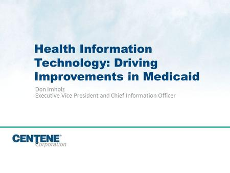 Click to edit Master title style Health Information Technology: Driving Improvements in Medicaid Don Imholz Executive Vice President and Chief Information.