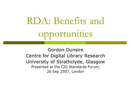 RDA: Benefits and opportunities Gordon Dunsire Centre for Digital Library Research University of Strathclyde, Glasgow Presented at the CIG Standards Forum,