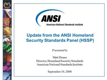 1 Update from the ANSI Homeland Security Standards Panel (HSSP) Presented by Matt Deane Director, Homeland Security Standards American National Standards.