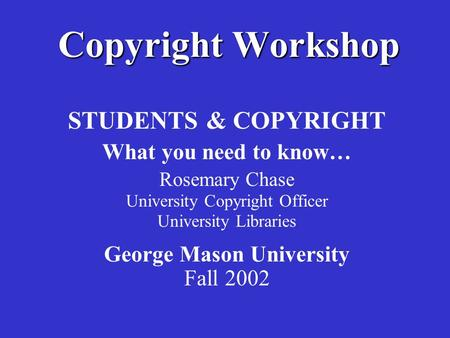 Copyright Workshop STUDENTS & COPYRIGHT What you need to know… Rosemary Chase University Copyright Officer University Libraries George Mason University.