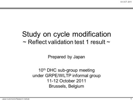 XX OCT 2011 Japan Automobile Research Institute 1 Study on cycle modification ~ Reflect validation test 1 result ~ 10 th DHC sub-group meeting under GRPE/WLTP.