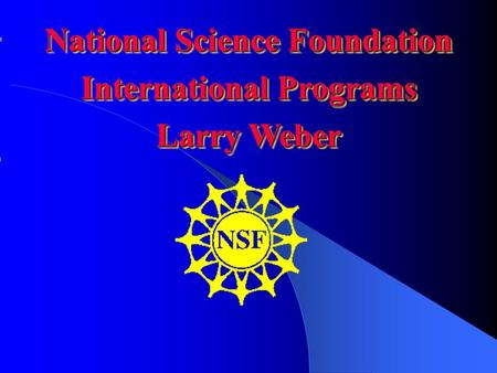 National Science Foundation International Programs Larry Weber National Science Foundation International Programs Larry Weber.