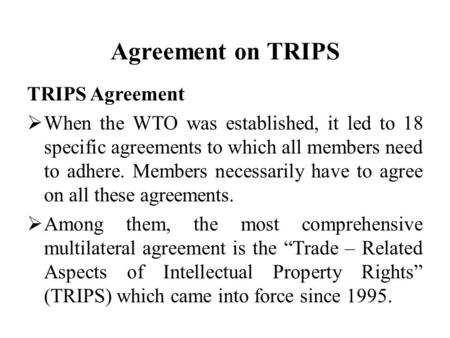 Agreement on TRIPS TRIPS Agreement  When the WTO was established, it led to 18 specific agreements to which all members need to adhere. Members necessarily.
