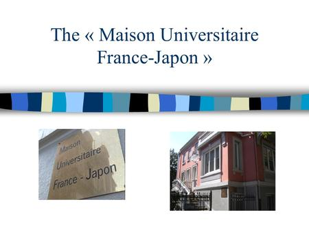 The « Maison Universitaire France-Japon ». Workshop FJPPL'08 / CNRS Paris Founded in 2001 Located in Strasbourg Aim : developping and facilitating relationships.