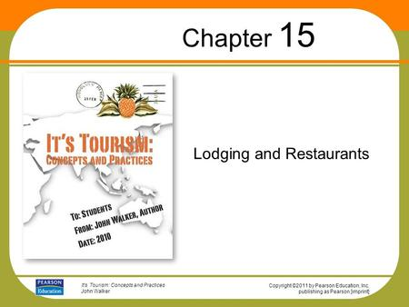 Copyright ©2011 by Pearson Education, Inc. publishing as Pearson [imprint] It's Tourism: Concepts and Practices John Walker Lodging and Restaurants Chapter.