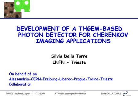 DEVELOPMENT OF A THGEM-BASED PHOTON DETECTOR FOR CHERENKOV IMAGING APPLICATIONS Silvia Dalla Torre INFN - Trieste On behalf of an Alessandria-CERN-Freiburg-Liberec-Prague-Torino-TriesteCollaboration.