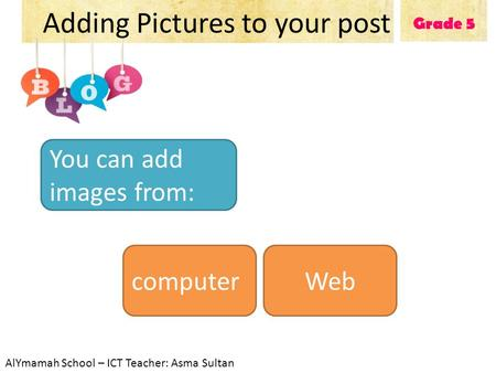 Grade 5 Adding Pictures to your post You can add images from: computerWeb AlYmamah School – ICT Teacher: Asma Sultan.