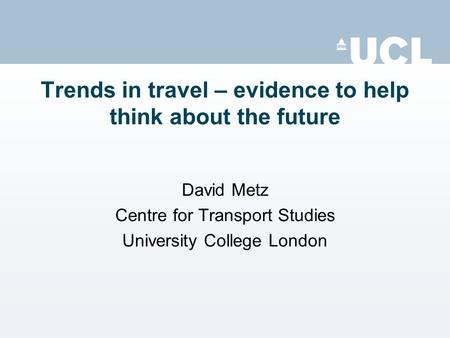 Trends in travel – evidence to help think about the future David Metz Centre for Transport Studies University College London.