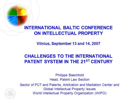 INTERNATIONAL BALTIC CONFERENCE ON INTELLECTUAL PROPERTY Vilnius, September 13 and 14, 2007 CHALLENGES TO THE INTERNATIONAL PATENT SYSTEM IN THE 21 ST.