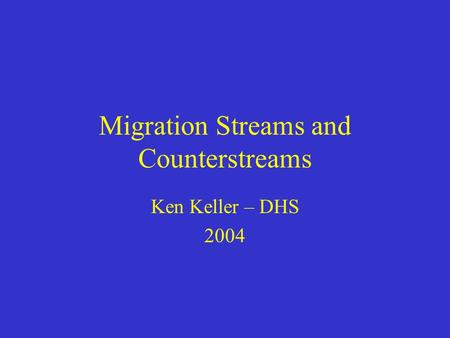 Migration Streams and Counterstreams Ken Keller – DHS 2004.