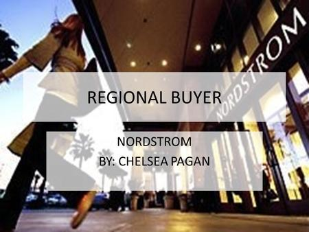 REGIONAL BUYER NORDSTROM BY: CHELSEA PAGAN. TIMELINE Sales Associate (2005) Experienced first hand what is on the floor and the demand for products. Misses.
