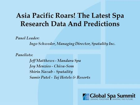 Asia Pacific Roars! The Latest Spa Research Data And Predictions Panel Leader: Ingo Schweder, Managing Director, Spatality Inc. Panelists: Jeff Matthews.