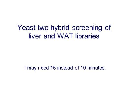 Yeast two hybrid screening of liver and WAT libraries I may need 15 instead of 10 minutes.
